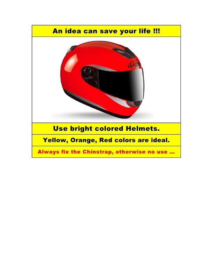 An idea can save your life !!!         Use bright colored Helmets.  Yellow, Orange, Red colors are ideal. Always fix the C...