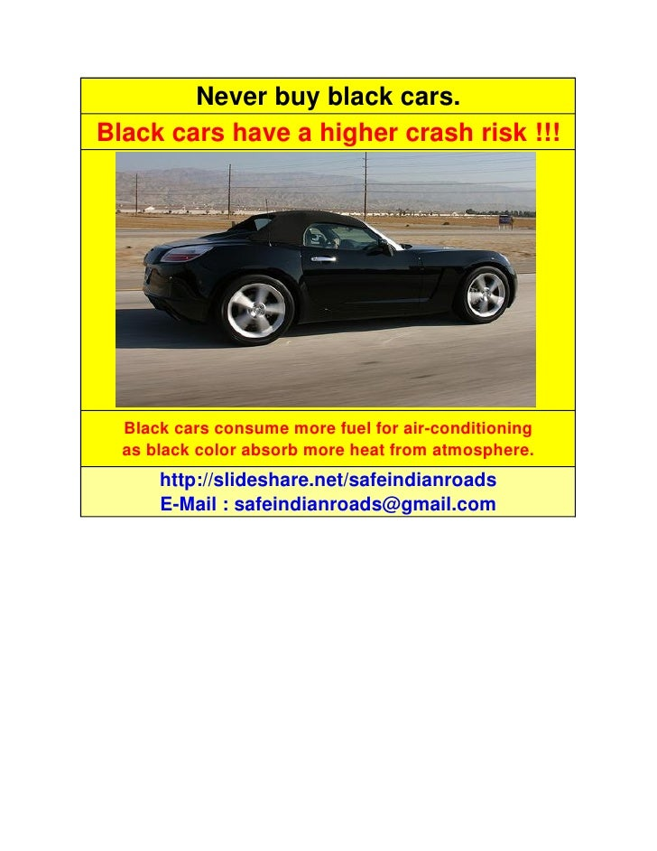 Never buy black cars. Black cars have a higher crash risk !!!       Black cars consume more fuel for air-conditioning   as...