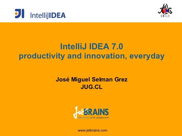 IntelliJ IDEA 7.0 productivity and innovation, everyday José Miguel Selman Grez JUG.CL