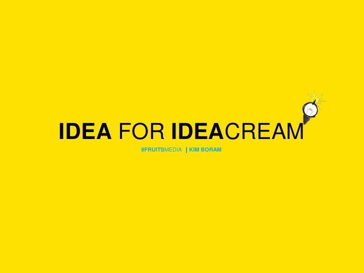 IDEA FOR IDEACREAM <br />9FRUITSMEDIA |KIM BORAM<br />