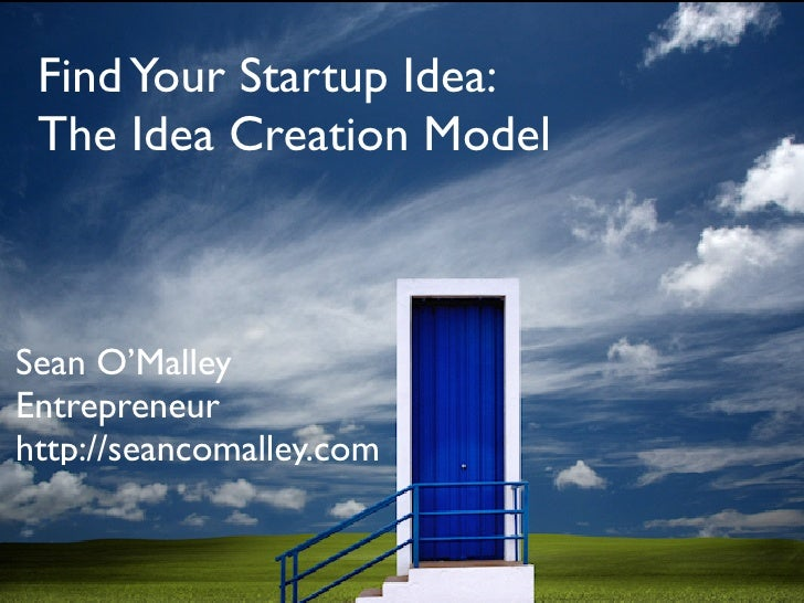 Find Your Startup Idea:  The Idea Creation Model    Sean O'Malley Entrepreneur http://seancomalley.com