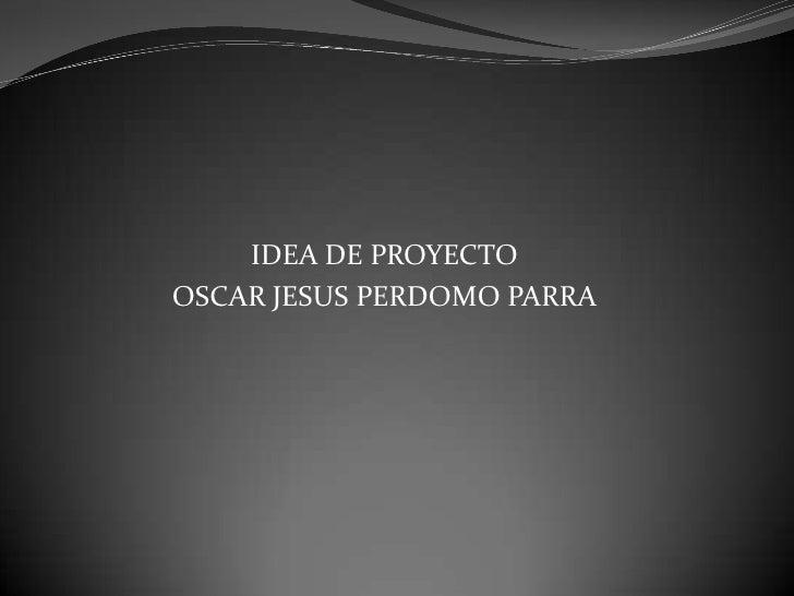 IDEA DE PROYECTO<br />OSCAR JESUS PERDOMO PARRA<br />