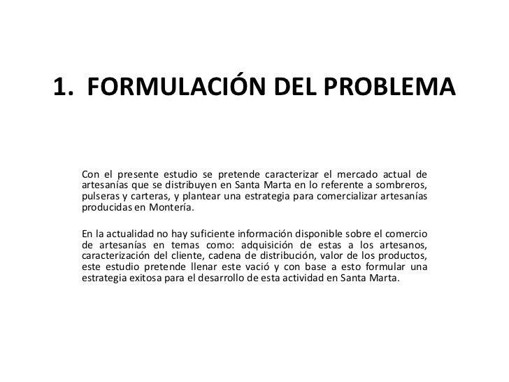 1. FORMULACIÓN DEL PROBLEMA Con el presente estudio se pretende caracterizar el mercado actual de artesanías que se distri...