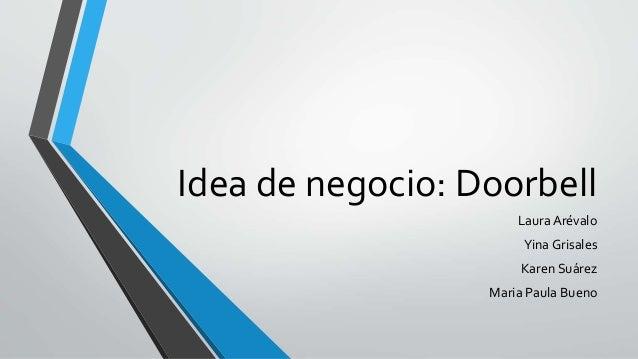 Idea de negocio: Doorbell  Laura Arévalo  Yina Grisales  Karen Suárez  Maria Paula Bueno