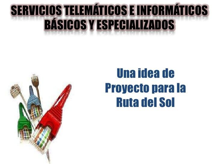 SERVICIOS TELEMÁTICOS E INFORMÁTICOS BÁSICOS Y ESPECIALIZADOS<br />Una idea de Proyecto para la Ruta del Sol<br />