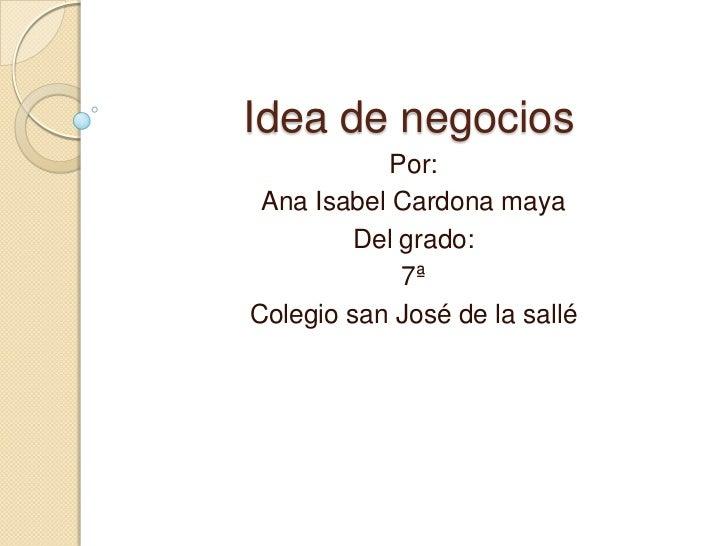 Idea de negocios            Por: Ana Isabel Cardona maya         Del grado:             7ªColegio san José de la sallé
