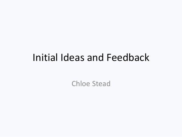 Initial Ideas and Feedback Chloe Stead