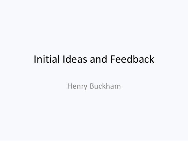 Initial Ideas and Feedback Henry Buckham