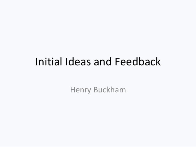 Initial Ideas and Feedback Henry Buckham