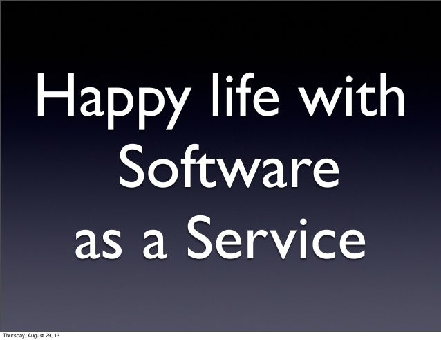 Happy life with Software as a Service Thursday, August 29, 13