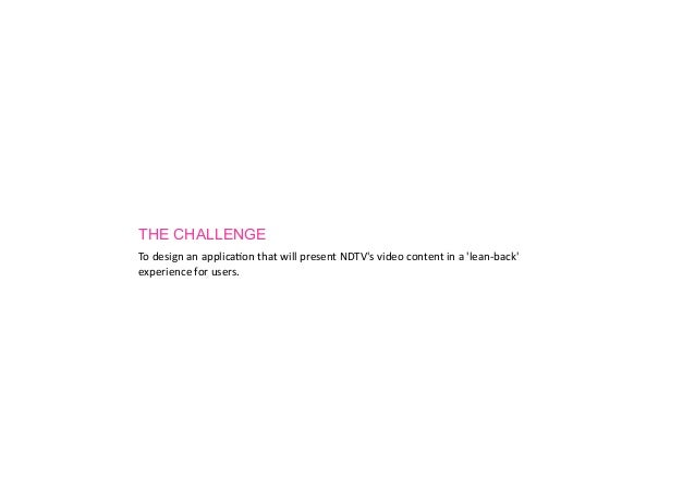 THE CHALLENGETo	  design	  an	  applica.on	  that	  will	  present	  NDTVs	  video	  content	  in	  a	  lean-­‐back	  expe...