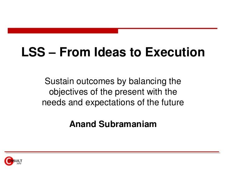 LSS – From Ideas to Execution    Sustain outcomes by balancing the     objectives of the present with the   needs and expe...