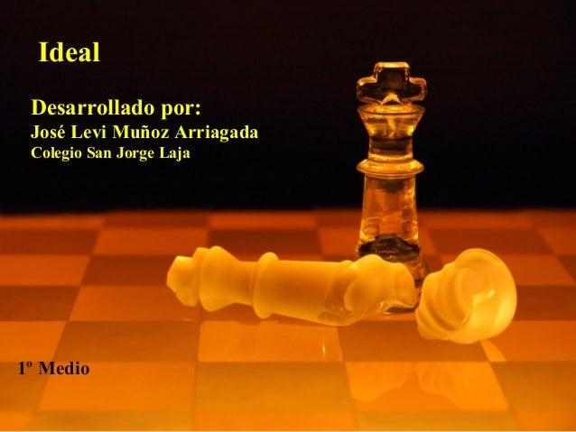 Ideal Desarrollado por: José Levi Muñoz Arriagada Colegio San Jorge Laja 1º Medio
