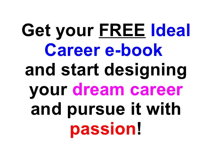 Get your  FREE   Ideal Career e-book   and start designing your  dream career  and pursue it with  passion !