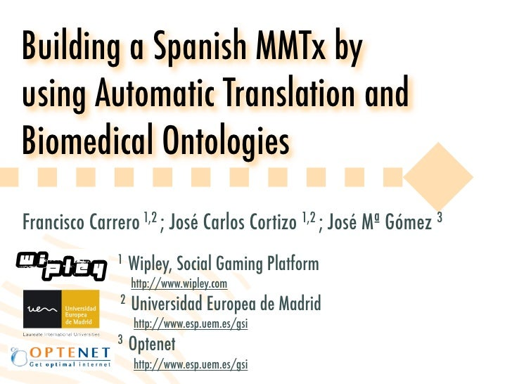 Building a Spanish MMTx by using Automatic Translation and Biomedical Ontologies Francisco Carrero 1,2 ; José Carlos Corti...