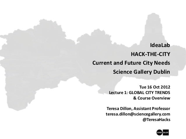Science Gallery, IdeaLab: HACK THE CITY: Current & Future City Needs: Autumn 2012, Lecture 1