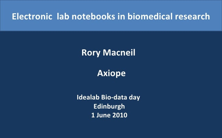 Electronic  lab notebooks in biomedical research Rory Macneil   Axiope Idealab Bio-data day  Edinburgh 1 June 2010