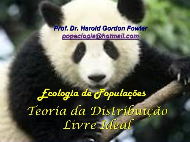 Prof. Dr. Harold Gordon Fowler      popeclogia@hotmail.com Ecologia de PopulaçõesTeoria da Distribuição      Livre Ideal