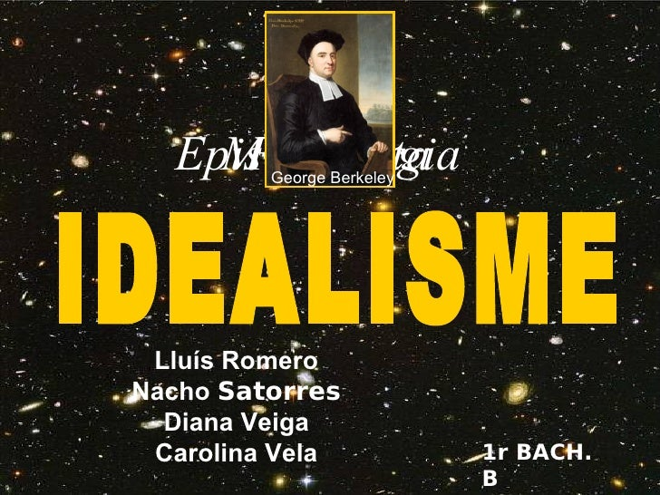 Lluís Romero Nacho  Satorres Diana Veiga Carolina Vela 1r BACH. B IDEALISME Epistemologia Metafísica Realitat George Berke...