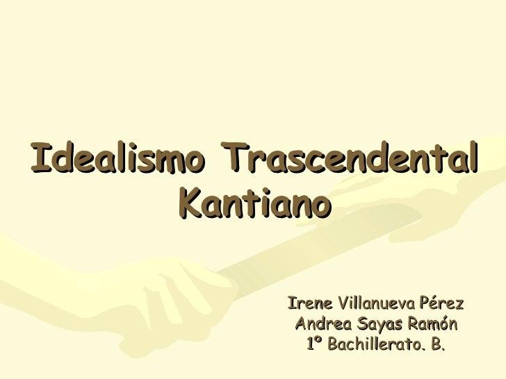 Idealismo Trascendental Kantiano Irene Villanueva Pérez Andrea Sayas Ramón 1º Bachillerato. B.