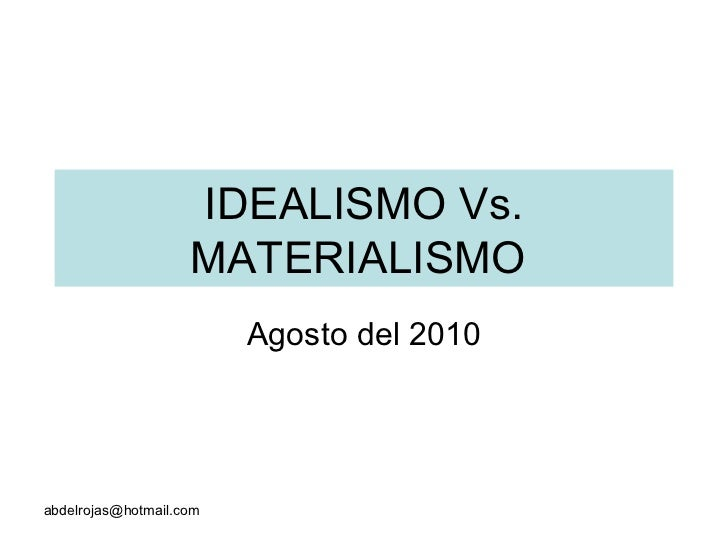 IDEALISMO Vs. MATERIALISMO  Agosto del 2010 [email_address]
