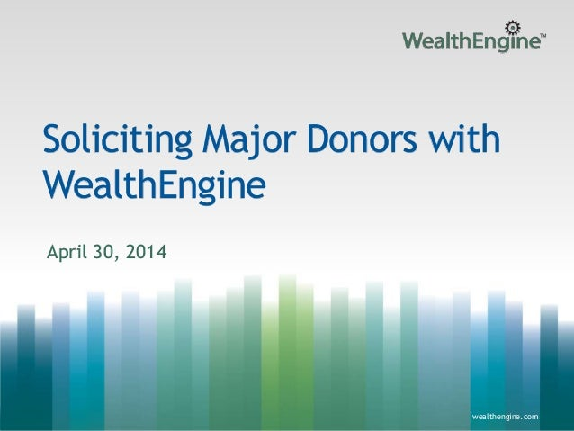 1wealthengine.com wealthengine.com Soliciting Major Donors with WealthEngine April 30, 2014