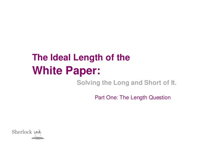 The Ideal Length of theWhite Paper:          Solving the Long and Short of It.               Part One: The Length Question