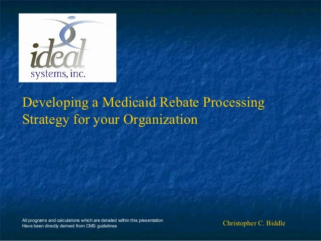 Developing a Medicaid Rebate Processing Strategy for your Organization Christopher C. BiddleAll programs and calculations ...