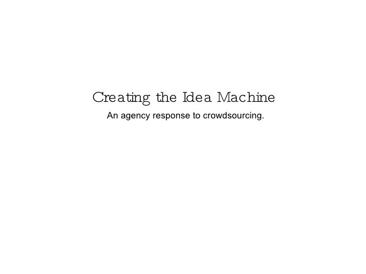Creating the Idea Machine An agency response to crowdsourcing.