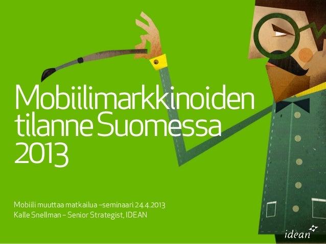Mobiili muuaa matkailua –seminaari 24.4.2013Kalle Snellman – Senior Strategist, IDEANMobiilimarkkinoidentilanneSuomessa2013
