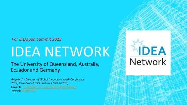 For BizJapan Summit 2013  IDEA NETWORK The University of Queensland, Australia, Ecuador and Germany Angela Li - Director o...