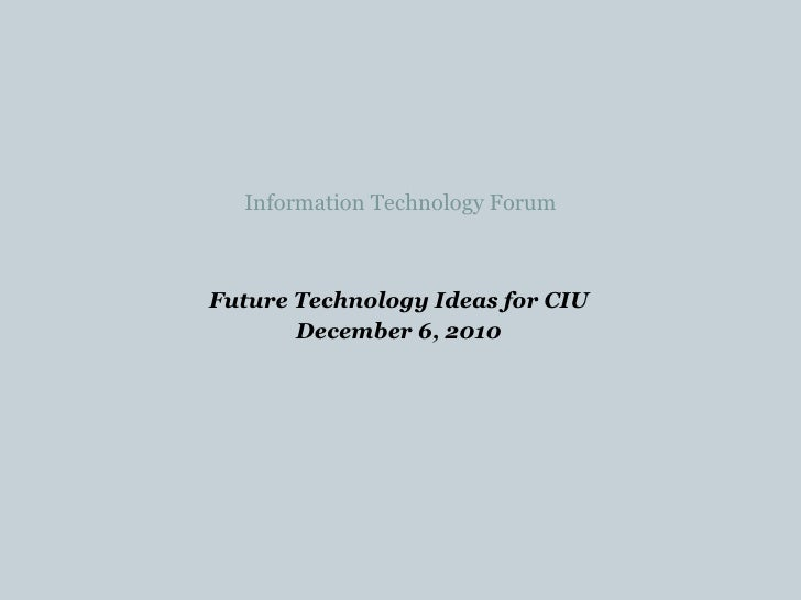 Information Technology Forum <ul><li>Future Technology Ideas for CIU </li></ul><ul><li>December 6, 2010 </li></ul>