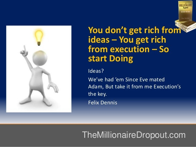 You don't get rich fromideas – You get richfrom execution – Sostart DoingIdeas?We've had 'em Since Eve matedAdam, But take...
