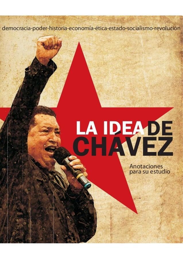 LA IDEADE CHÁVEZAnotaciones para su estudio democracia-poder-historia-economía-ética-estado-socialismo-revolución