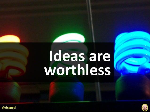 Ideas are            worthless@dcancel