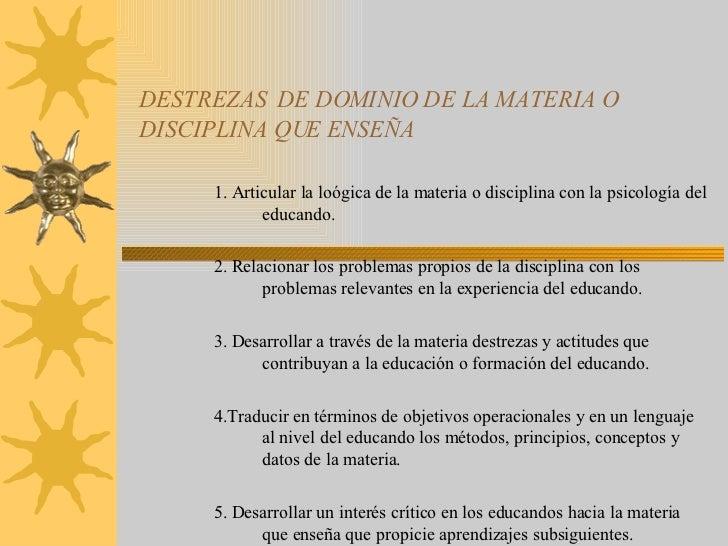 DESTREZAS  DE DOMINIO DE LA MATERIA O DISCIPLINA QUE ENSEÑA 1. Articular la loógica de la materia o disciplina con la psic...