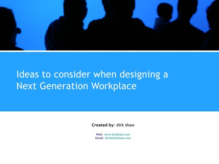 Ideas to consider when designing a Next Generation Workplace Created by : dirk shaw Web :  www.dirkshaw.com Email :  [emai...