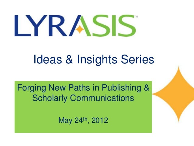 Ideas & Insights SeriesForging New Paths in Publishing &   Scholarly Communications          May 24th, 2012