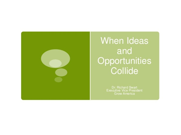 When Ideas   andOpportunities  Collide     Dr. Richard Swart  Executive Vice President      Grow America