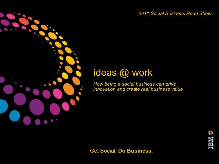 ideas @ work How being a social business can drive innovation and create real business value  2011 Social Business Road Sh...
