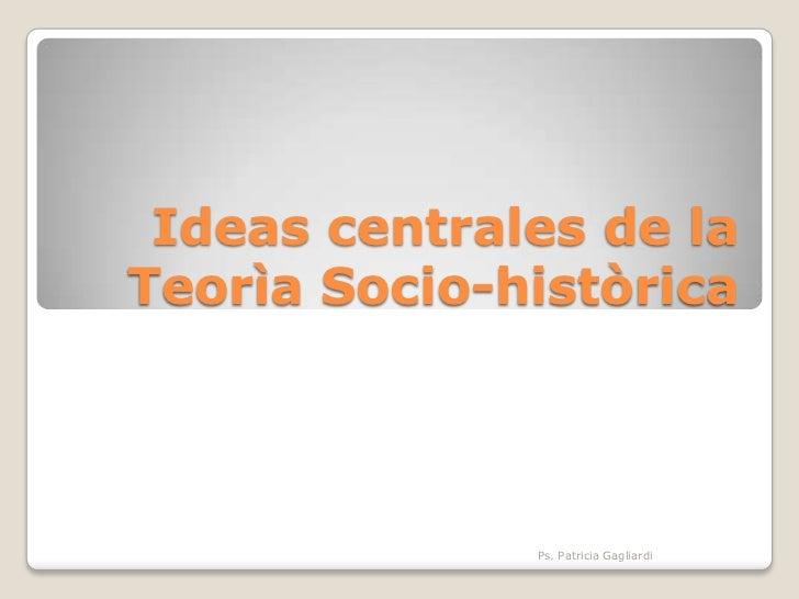 Ideas centrales de laTeorìa Socio-històrica              Ps. Patricia Gagliardi