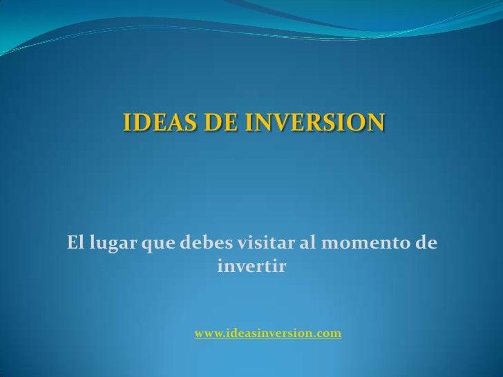 IDEAS DE INVERSION <br />El lugar que debes visitar al momento de invertir<br />www.ideasinversion.com<br />