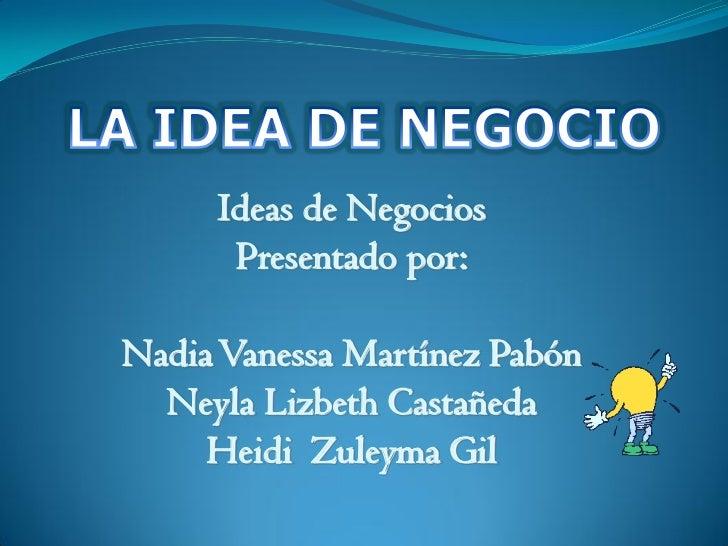Ideas de Negocios      Presentado por:Nadia Vanessa Martínez Pabón  Neyla Lizbeth Castañeda     Heidi Zuleyma Gil