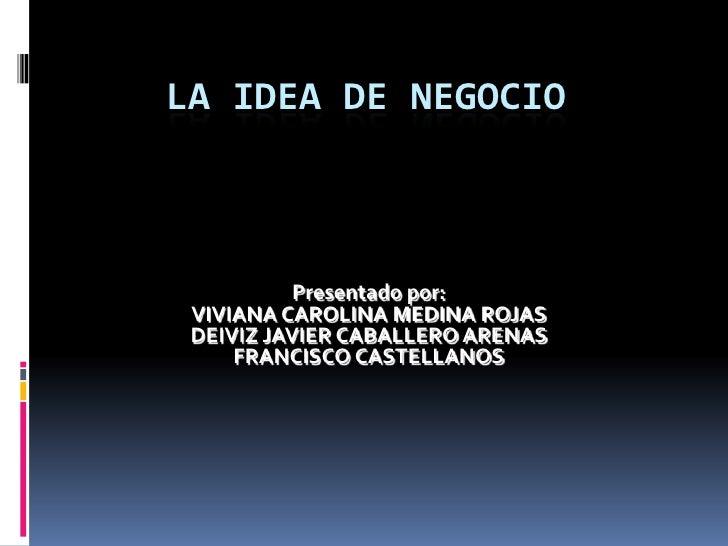 La idea de negocio<br />Presentado por:<br />VIVIANA CAROLINA MEDINA ROJAS<br />DEIVIZ JAVIER CABALLERO ARENAS<br />FRANCI...