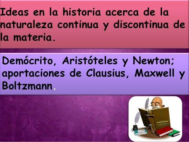 Ideas en la historia acerca de lanaturaleza continua y discontinua dela materia.Demócrito, Aristóteles y Newton;aportacion...