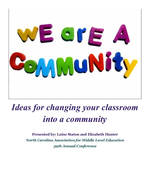 Ideas for changing your classroom into a community Presented by: Laine Staton and Elizabeth Hunter North Carolina Associat...