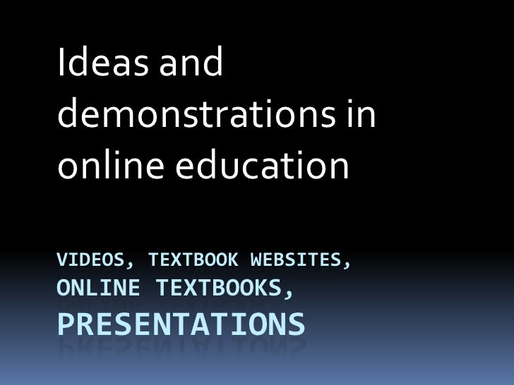 Videos, textbook websites, online textbooks, presentations<br />Ideas and demonstrations in online education<br />