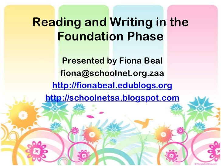 Reading and Writing in the   Foundation Phase       Presented by Fiona Beal      fiona@schoolnet.org.zaa    http://fionabe...
