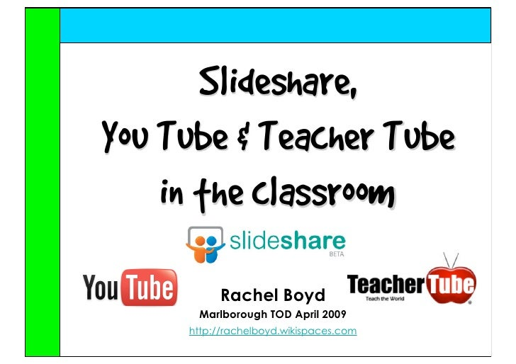 Slideshare, You Tube & Teacher Tube     in the classroom            Rachel Boyd       Marlborough TOD April 2009      http...