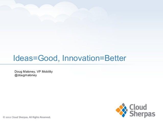 Ideas=Good, Innovation=BetterDoug Maloney, VP Mobility@dougmaloney